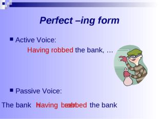 Perfect –ing form Active Voice: Having robbed the bank, … Passive Voice: avin