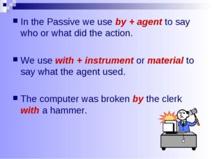 In the Passive we use by + agent to say who or what did the action. We use wi
