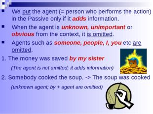 We put the agent (= person who performs the action) in the Passive only if it
