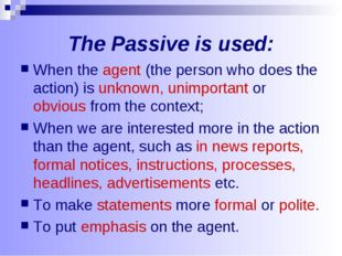 The Passive is used: When the agent (the person who does the action) is unkno