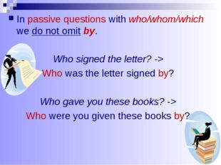 In passive questions with who/whom/which we do not omit by. Who signed the le
