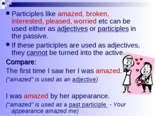Participles like amazed, broken, interested, pleased, worried etc can be used