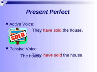 Present Perfect Active Voice: They have sold the house. Passive Voice: They h