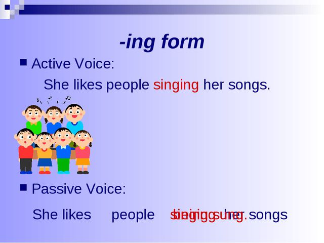 -ing form Active Voice: She likes people singing her songs. Passive Voice: Sh...