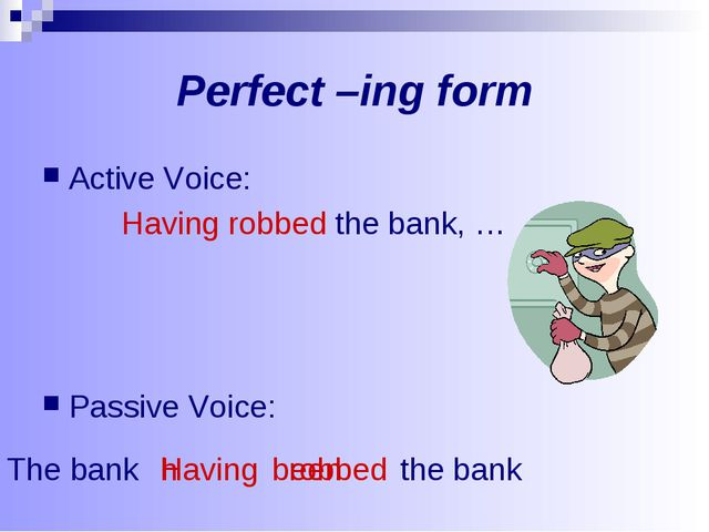 Perfect –ing form Active Voice: Having robbed the bank, … Passive Voice: avin...