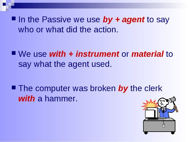 In the Passive we use by + agent to say who or what did the action. We use wi...
