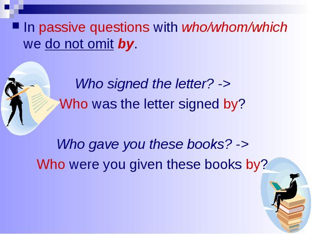In passive questions with who/whom/which we do not omit by. Who signed the le...