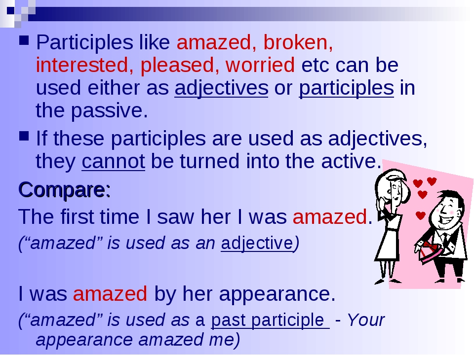 Participles like amazed, broken, interested, pleased, worried etc can be used...