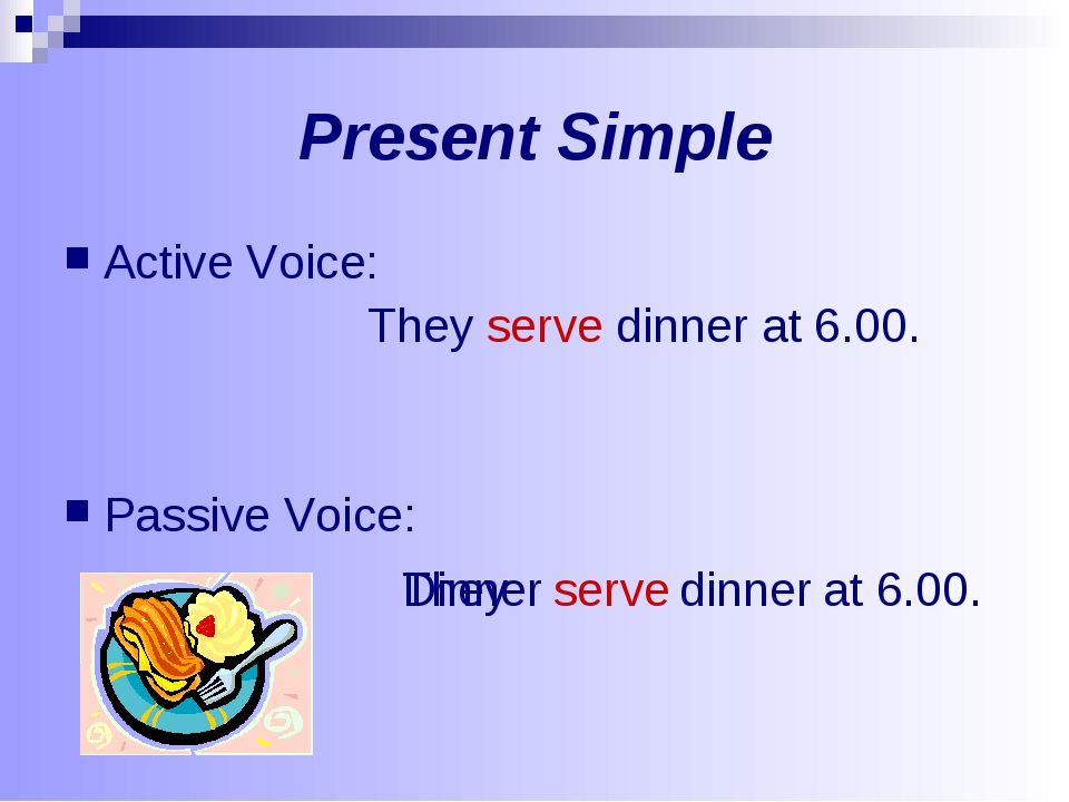 Present Simple Active Voice: They serve dinner at 6.00. Passive Voice: They s...