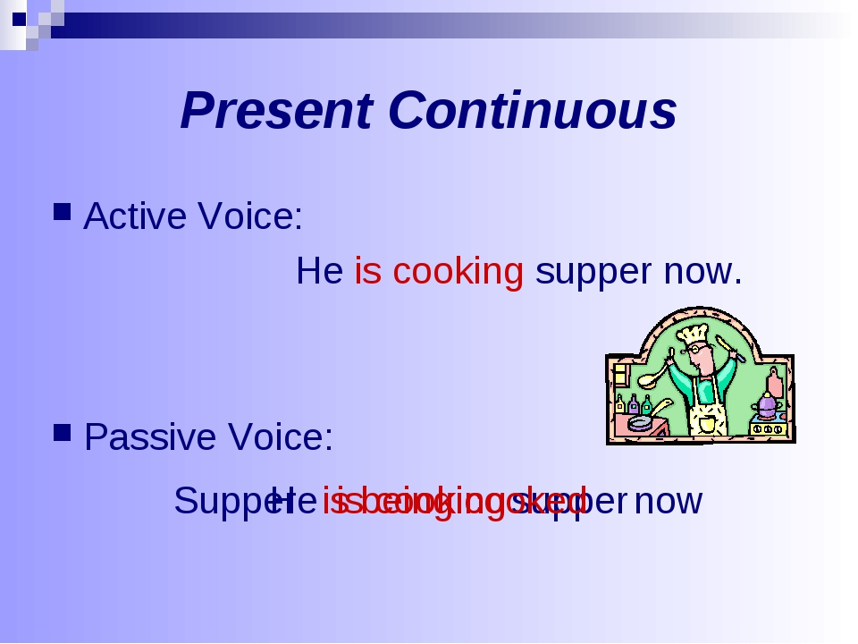 Present Continuous Active Voice: He is cooking supper now. Passive Voice: He...