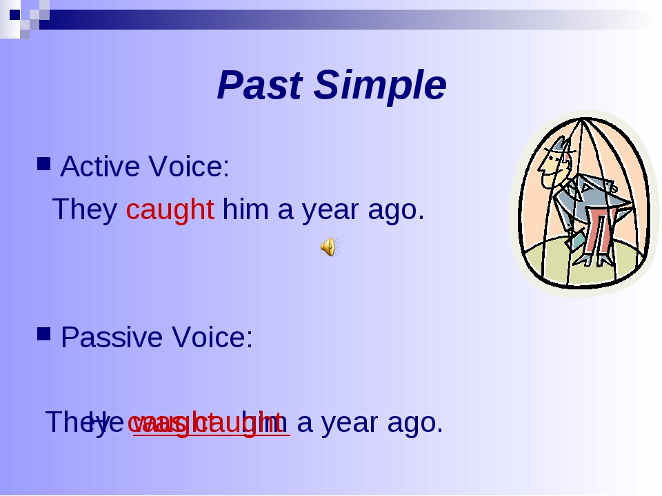Past Simple Active Voice: They caught him a year ago. Passive Voice: a year a...