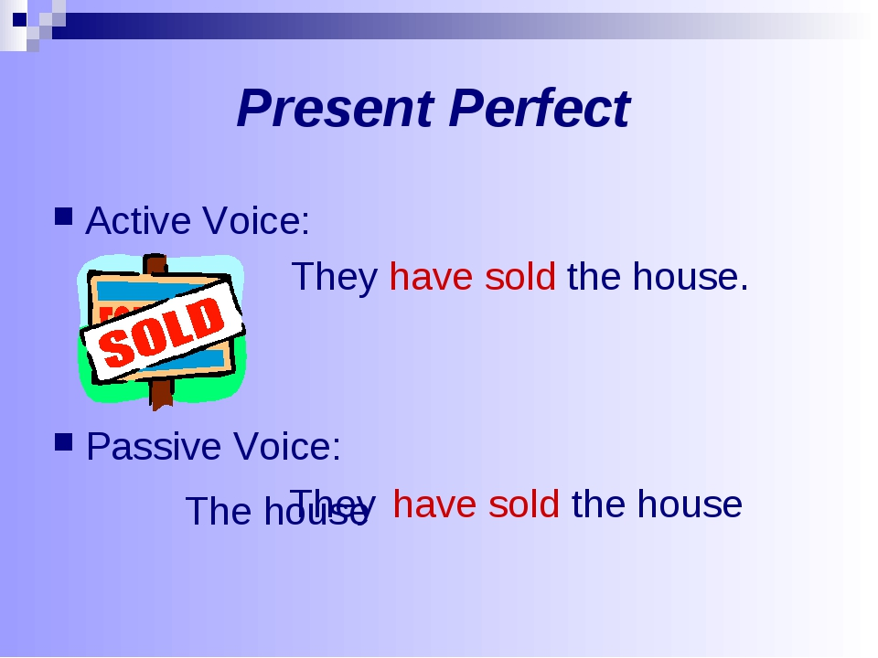 Present Perfect Active Voice: They have sold the house. Passive Voice: They h...