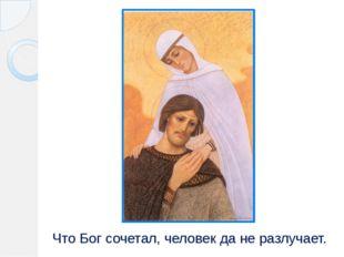 Что Бог сочетал, человек да не разлучает.