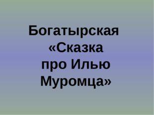 Богатырская «Сказка про Илью Муромца»