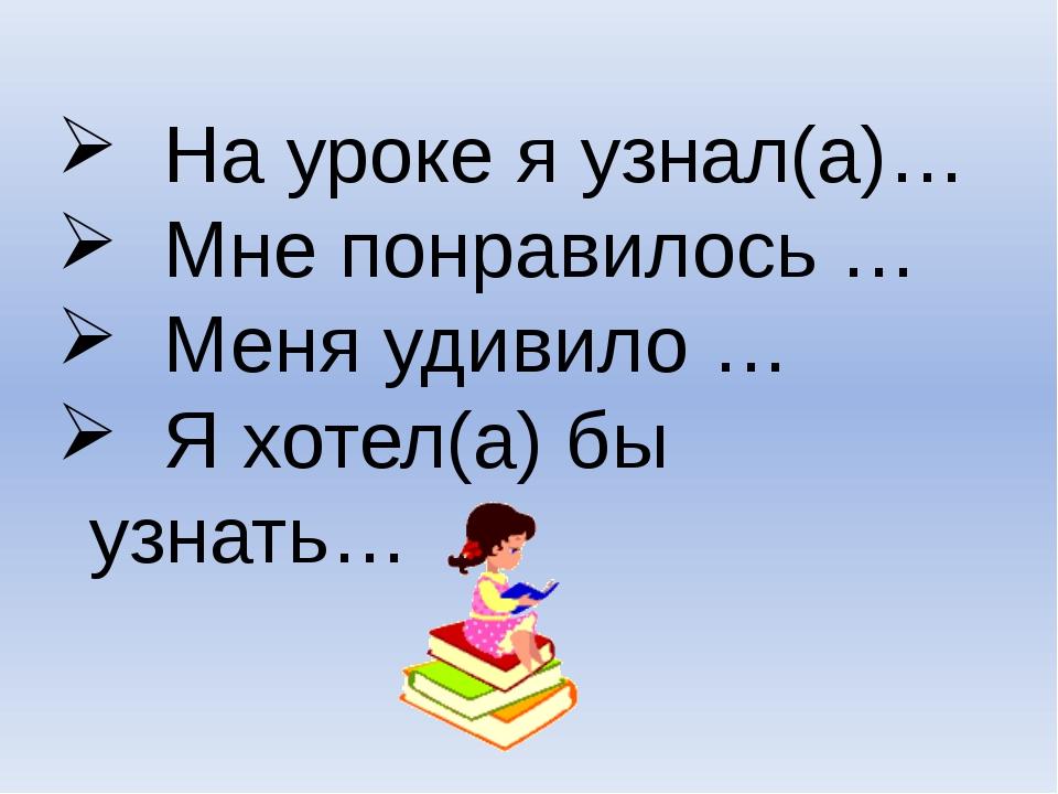 На уроке я узнал(а)… Мне понравилось … Меня удивило … Я хотел(а) бы узнать…