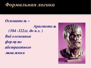 Основатель – Аристотель (384 -322гг. до н.э. ) Ввёл основные формулы абстракт