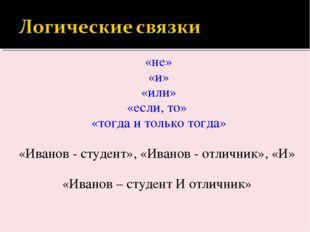 «не» «и» «или» «если, то» «тогда и только тогда» «Иванов - студент», «Иванов