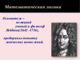 Основатель – немецкий ученый и философ Лейбниц(1642 -1716), предпринял попытк