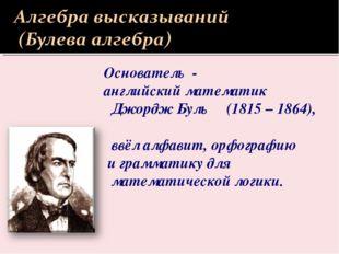 Основатель - английский математик Джордж Буль (1815 – 1864), ввёл алфавит, ор