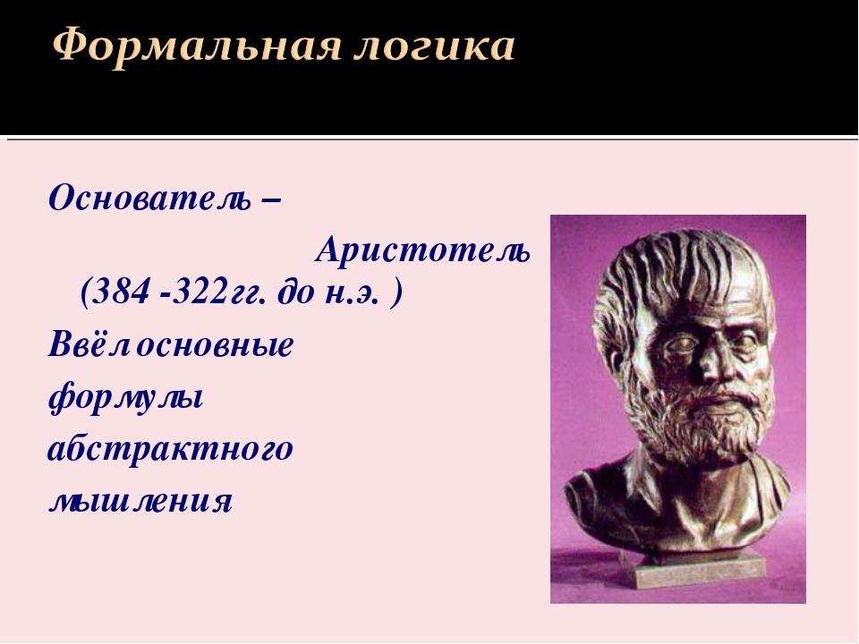 Основатель – Аристотель (384 -322гг. до н.э. ) Ввёл основные формулы абстракт...