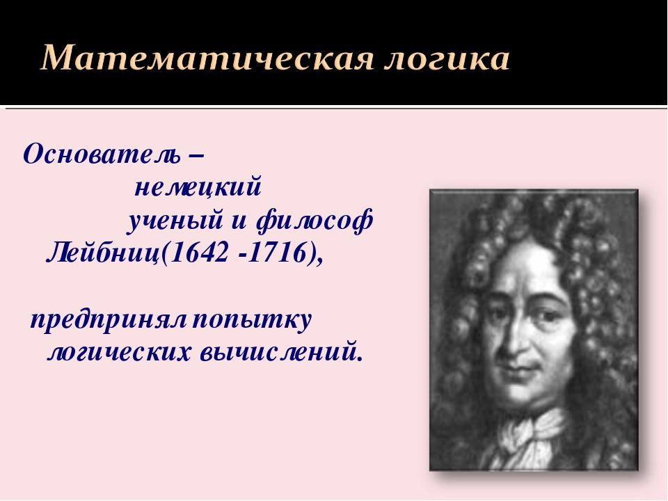 Основатель – немецкий ученый и философ Лейбниц(1642 -1716), предпринял попытк...