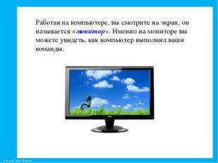 Работая на компьютере, вы смотрите на экран, он называется «монитор». Именно
