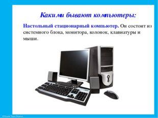 Какими бывают компьютеры: Настольный стационарный компьютер. Он состоит из с