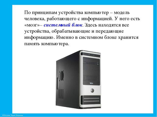 По принципам устройства компьютер – модель человека, работающего с информацие...