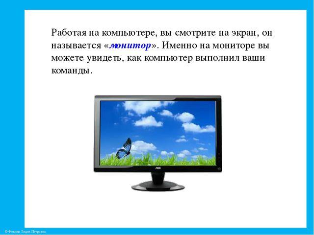 Работая на компьютере, вы смотрите на экран, он называется «монитор». Именно...