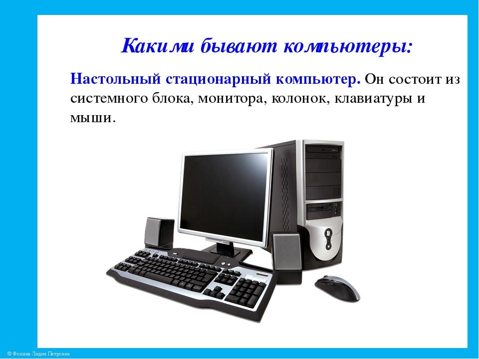 Какими бывают компьютеры: Настольный стационарный компьютер. Он состоит из с...