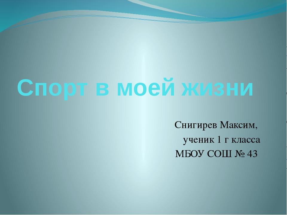 Спорт в моей жизни Снигирев Максим, ученик 1 г класса МБОУ СОШ № 43