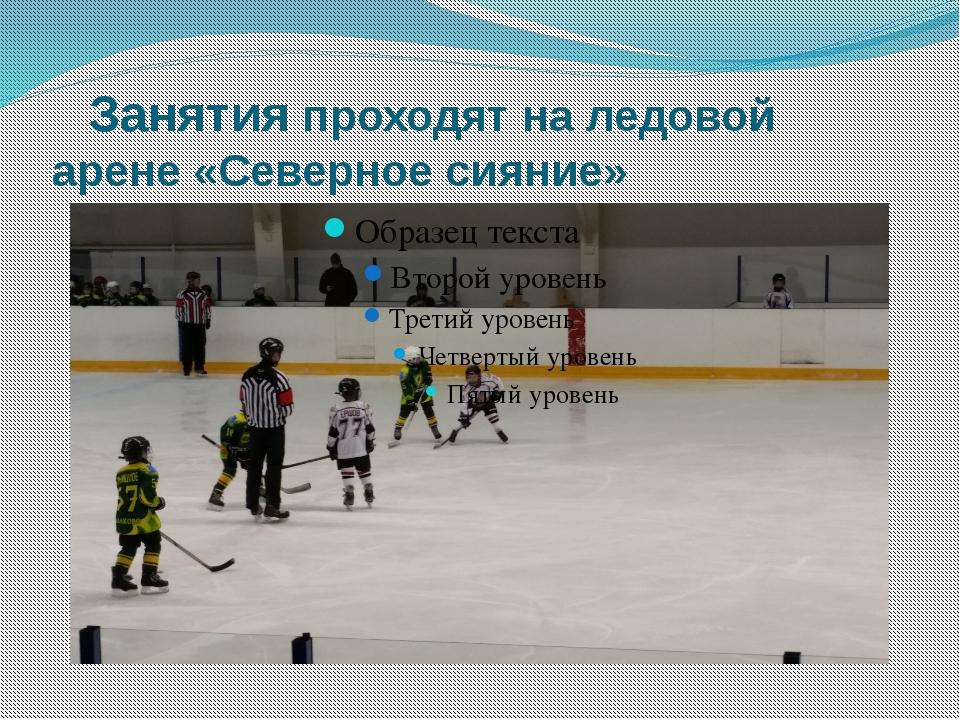 Занятия проходят на ледовой арене «Северное сияние»
