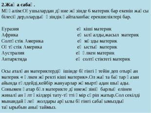 2.Жаңа сабақ. Мұғалім:Оқушылардан дүние жүзінде 6 материк бар екенін жақсы бі