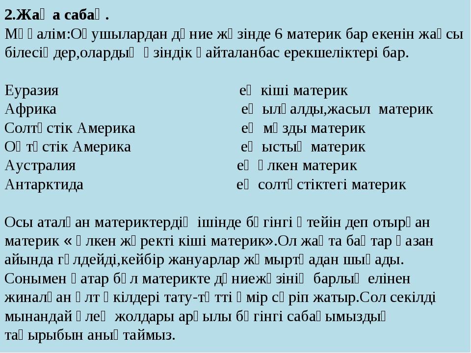 2.Жаңа сабақ. Мұғалім:Оқушылардан дүние жүзінде 6 материк бар екенін жақсы бі...