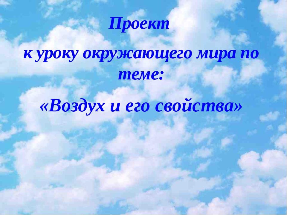 Проект к уроку окружающего мира по теме: «Воздух и его свойства» 15.01.2010