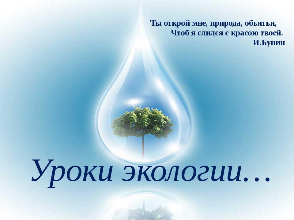 Уроки экологии… Ты открой мне, природа, объятья,         Чтоб я сли...