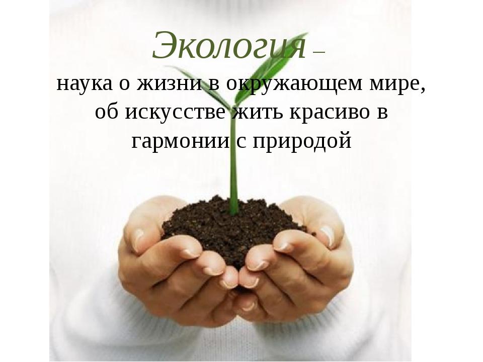 Экология – наука о жизни в окружающем мире, об искусстве жить красиво в гарм...