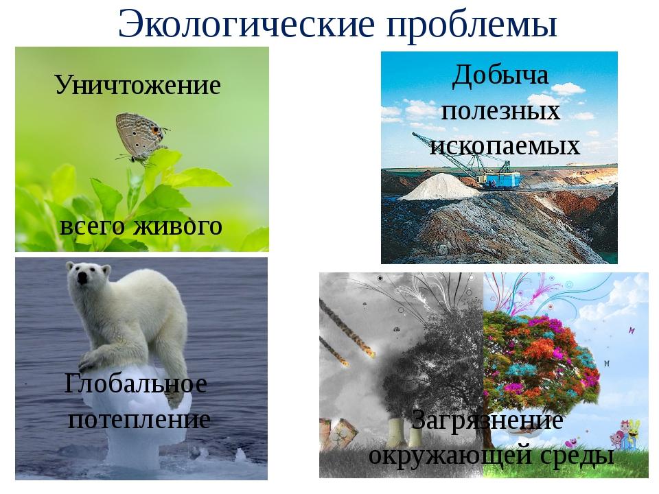 Экологические проблемы Уничтожение всего живого Добыча полезных ископаемых Гл...