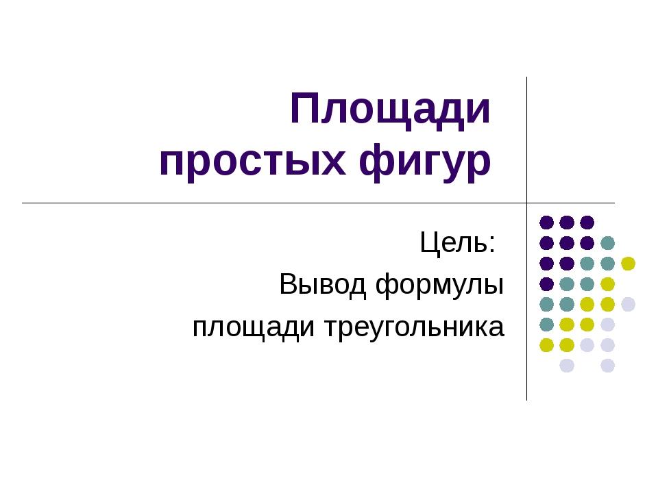 Площади простых фигур Цель: Вывод формулы площади треугольника