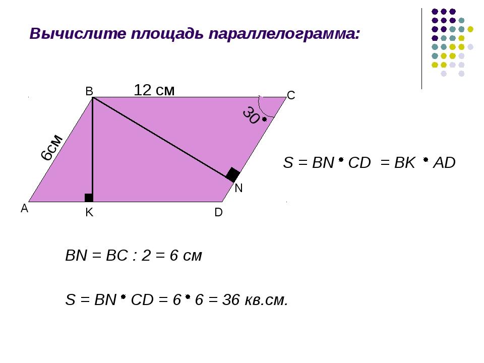 Вычислите площадь параллелограмма: 6cм 12 см 30 А В С D K N S = BN CD = BK AD...