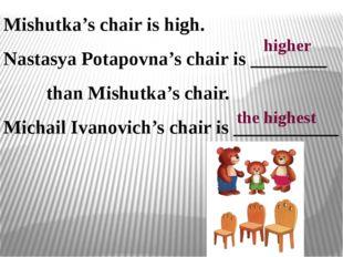 Mishutka's chair is high. Nastasya Potapovna's chair is ________ than Mishutk