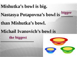 Mishutka's bowl is big. Nastasya Potapovna's bowl is _____ than Mishutka's bo