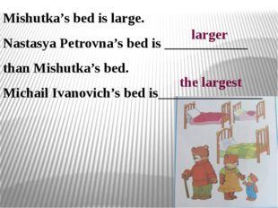 Mishutka's bed is large. Nastasya Petrovna's bed is ____________ than Mishutk