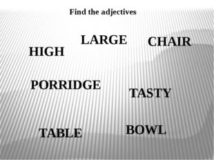 Find the adjectives HIGH TASTY LARGE PORRIDGE CHAIR TABLE BOWL