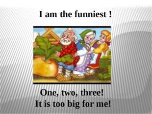 I am the funniest ! One, two, three! It is too big for me!