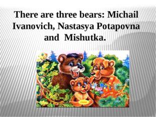 There are three bears: Michail Ivanovich, Nastasya Potapovna and Mishutka.