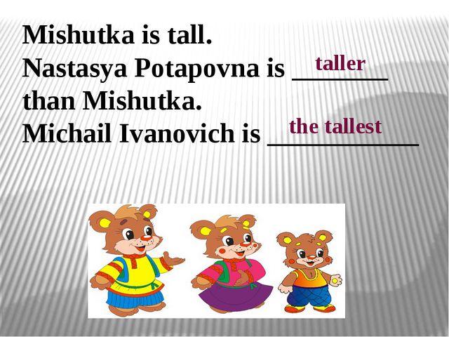 Mishutka is tall. Nastasya Potapovna is _______ than Mishutka. Michail Ivanov...