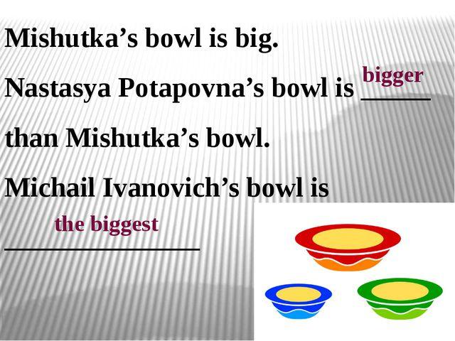 Mishutka's bowl is big. Nastasya Potapovna's bowl is _____ than Mishutka's bo...