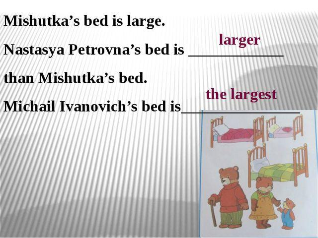Mishutka's bed is large. Nastasya Petrovna's bed is ____________ than Mishutk...