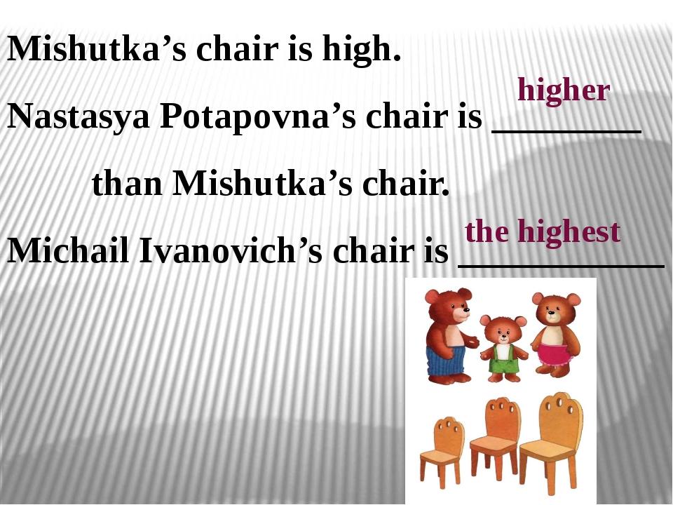 Mishutka's chair is high. Nastasya Potapovna's chair is ________ than Mishutk...